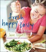 Fresh Happy Tasty : An Adventure in 100 Recipes - Jane Coxwell