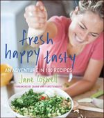 Fresh Happy Tasty : An Adventure in 100 Recipes - Jane Coxwell