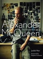 Alexander McQueen : The Life and the Legacy - Judith Watt