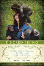 Kindred Beings : What Seventy-Three Chimpanzees Taught Me About Life, Love, and Connection - Sheri Speede