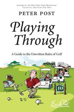 Playing Through : A Guide to the Unwritten Rules of Golf - Peter Post