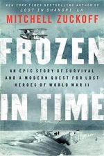 Frozen in Time : An Epic Story of Survival and a Modern Quest for Lost Heroes of World War II - Mitchell Zuckoff