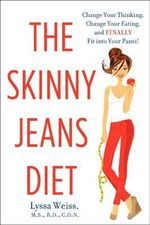 The Skinny Jeans Diet : Change Your Thinking, Change Your Eating, and Finally Fit into Your Pants! - Lyssa Weiss