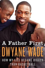 A Father First : How My Life Became Bigger Than Basketball - Dwyane Wade