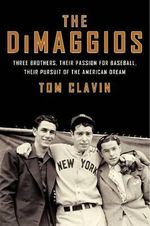 The DiMaggios : Three Brothers, Their Passion for Baseball, Their Pursuit of the American Dream - Tom Clavin