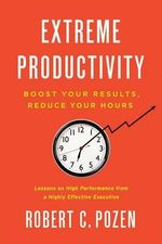 Extreme Productivity : Boost Your Results, Reduce Your Hours - Robert C. Pozen