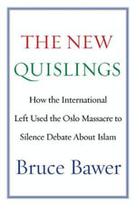 The New Quislings : How the International Left Used the Oslo Massacre to Silence Debate About Islam - Bruce Bawer