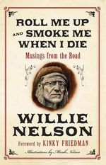 Roll Me Up and Smoke Me When I Die : Musings from the Road - Willie Nelson