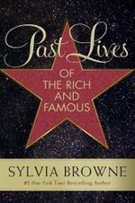 Past Lives of the Rich and Famous - Sylvia Browne
