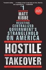 Hostile Takeover : Resisting Centralized Government's Stranglehold on America - Matt Kibbe