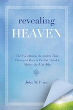 Revealing Heaven : The Christian Case for Near-Death Experiences - John W. Price
