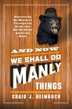 And Now We Shall Do Manly Things : Discovering My Manhood Through the Great (and Not-So-Great) American Hunt - Craig Heimbuch