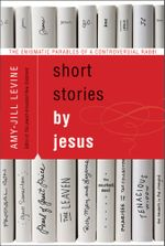 Short Stories by Jesus : The Enigmatic Parables of a Controversial Rabbi - Amy-Jill Levine