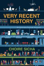 Very Recent History : An Entirely Factual Account of a Year (c. AD 2009) in a Large City - Choire Sicha