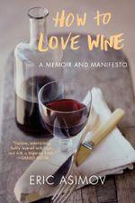How to Love Wine : A Memoir and Manifesto - Eric Asimov