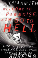 Welcome to Paradise, Now Go to Hell : A True Story of Violence, Corruption, and the Soul of Surfing - Chas Smith