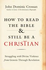 How to Read the Bible and Still Be a Christian : Struggling with Divine Violence from Genesis Through Revelation - John Dominic Crossan