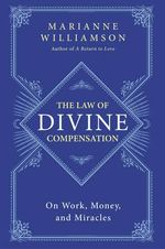 The Law of Divine Compensation : On Work, Money, and Miracles - Marianne Williamson