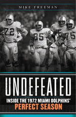 Undefeated : Inside the 1972 Miami Dolphins' Perfect Season - Mike Freeman