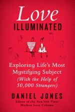Love Illuminated : Exploring Life's Most Mystifying Subject (with the Help of 50,000 Strangers) - Daniel Jones