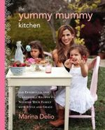 The Yummy Mummy Kitchen : 100 Effortless and Irresistible Recipes to Nourish Your Family with Style and Grace - Marina Delio