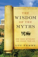 The Wisdom of the Myths : How Greek Mythology Can Change Your Life - Luc Ferry
