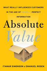 Absolute Value : What Really Influences Customers in the Age of (Nearly) Perfect Information - Itamar Simonson