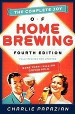 The Complete Joy of Homebrewing : Fully Revised and Updated - Charlie Papazian