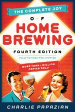 The Complete Joy of Homebrewing Fourth Edition : Fully Revised and Updated - Charlie Papazian