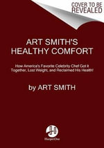 Art Smith's Healthy Comfort : How America's Favorite Celebrity Chef Got It Together, Lost Weight, and Reclaimed His Health! - Art Smith