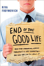 The End of the Good Life : How the Financial Crisis Threatens a Lost Generation--and What We Can Do About it - Riva Froymovich