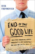 End of The Good Life : How the Financial Crisis Threatens a New Lost Generation--and What We Can Do About It - Riva Froymovich