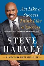 Act Like a Success, Think Like a Success : Discovering Your Gift and the Way to Life's Riches - Steve Harvey