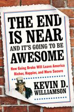 The End Is Near and It's Going to Be Awesome : How Going Broke Will Leave America Richer, Happier, and More Secure - Kevin D. Williamson