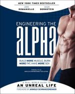 Engineering the Alpha : A Real World Guide to an Unreal Life: Build More Muscle. Burn More Fat. Have More Sex - John Romaniello
