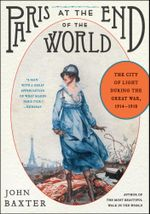 Paris at the End of the World : The City of Light During the Great War, 1914-1918 - John Baxter