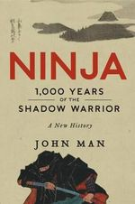 Ninja : 1,000 Years of the Shadow Warrior - John Man