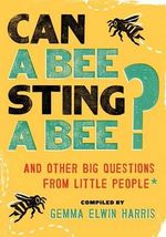 Can a Bee Sting a Bee? : And Other Big Questions from Little People - Gemma Elwin Harris