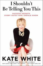I Shouldn't be Telling You This : Success Secrets Every Gutsy Girl Should Know - Kate White