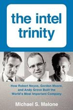 The Intel Trinity : How Robert Noyce, Gordon Moore, and Andy Grove Built the World's Most Important Company - Michael S. Malone