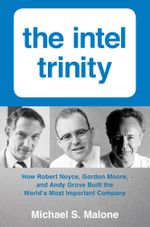 Intel Trinity,The : How Robert Noyce, Gordon Moore, and Andy Grove Built the World's Most Important Company - Michael S. Malone