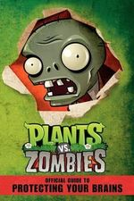 Plants vs. Zombies Official Guide to Protecting Your Brains : Official Guide to Protecting Your Brains - Simon Swatman