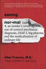 Saving Normal : An Insider's Revolt Against Out-Of-Control Psychiatric Diagnosis, Dsm-5, Big Pharma, and the Medicalization of Ordinary Life - Dr Allen Frances