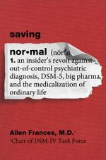 Saving Normal : An Insider's Revolt against Out-of-Control Psychiatric Diagnosis, DSM-5, Big Pharma, and the Medicalization of Ordinary Life - Allen Frances, M.D.