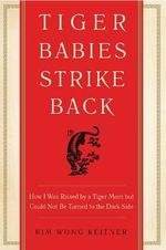 Tiger Babies Strike Back : How I Was Raised by a Tiger Mom But Could Not be Turned to the Dark Side - Kim Wong Keltner