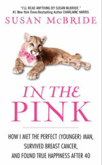 In the Pink : How I Met the Perfect (Younger) Man, Survived Breast Cancer, and Found True Happiness After 40 - Susan McBride