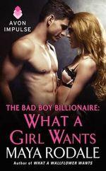 The Bad Boy Billionaire : What a Girl Wants - Maya Rodale