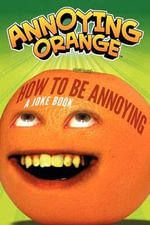 Annoying Orange: How to Be Annoying : A Joke Book - Brandon T Snider