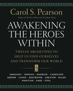 Awakening the Heroes Within : Twelve Archetypes to Help Us Find Ourselves and Transform Our World - Carol S. Pearson