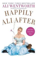 Happily Ali After : And Other Fairly True Tales - Ali Wentworth